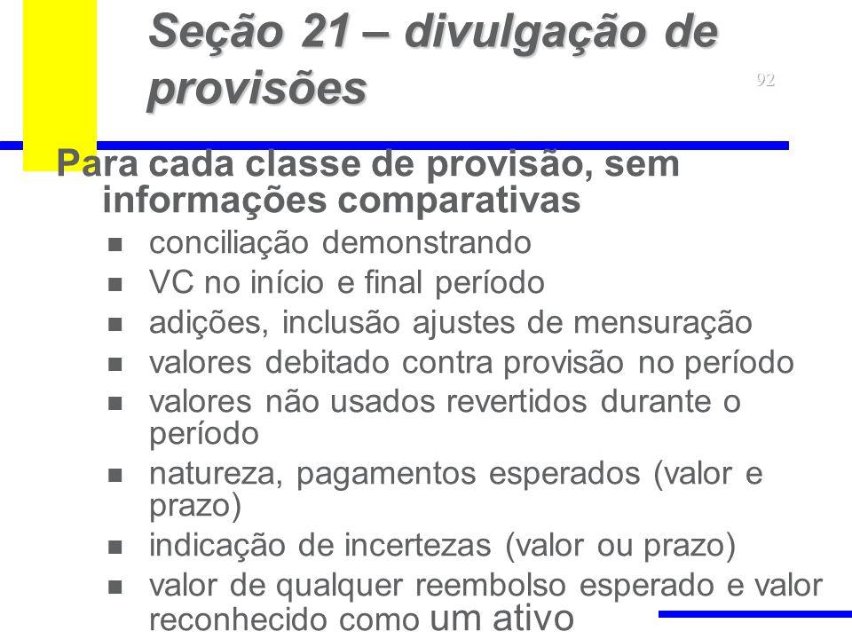 92 Seção 21 – divulgação de provisões Para cada classe de provisão, sem informações comparativas conciliação demonstrando VC no início e final período