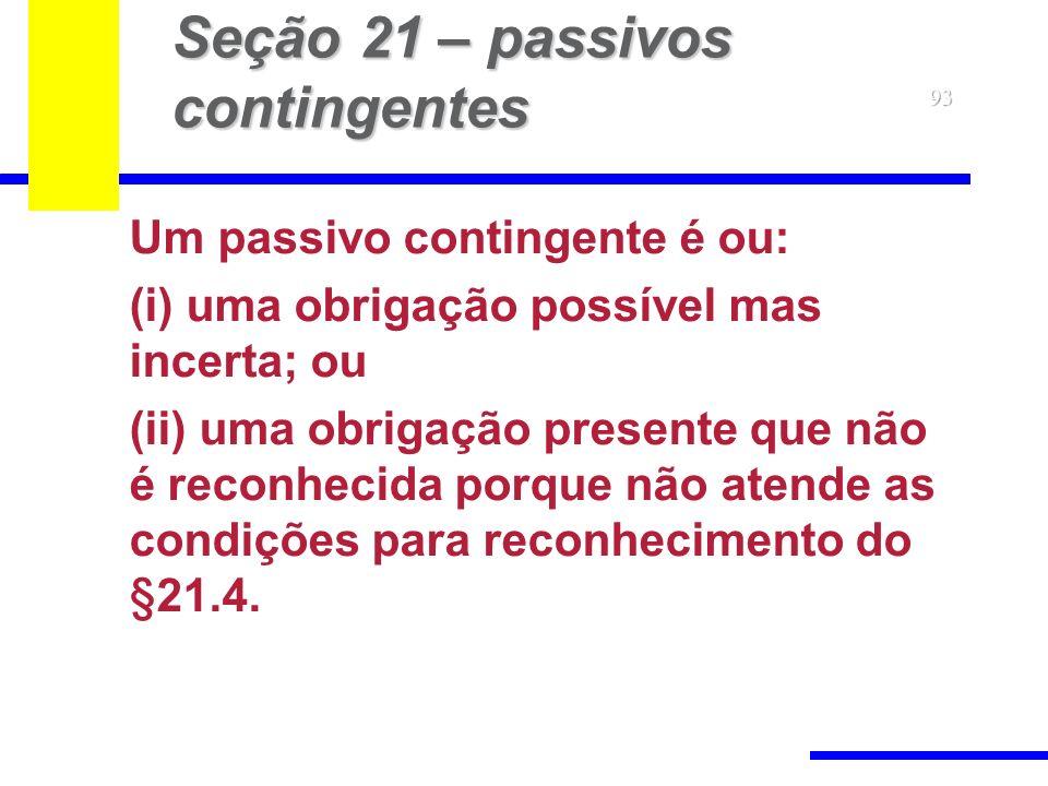 93 Seção 21 – passivos contingentes Um passivo contingente é ou: (i) uma obrigação possível mas incerta; ou (ii) uma obrigação presente que não é reconhecida porque não atende as condições para reconhecimento do § 21.4.