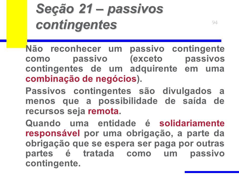 94 Seção 21 – passivos contingentes Não reconhecer um passivo contingente como passivo (exceto passivos contingentes de um adquirente em uma combinaçã