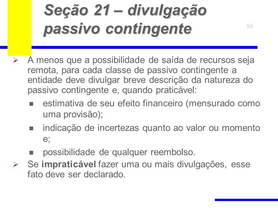 95 Seção 21 – divulgação passivo contingente A menos que a possibilidade de saída de recursos seja remota, para cada classe de passivo contingente a e