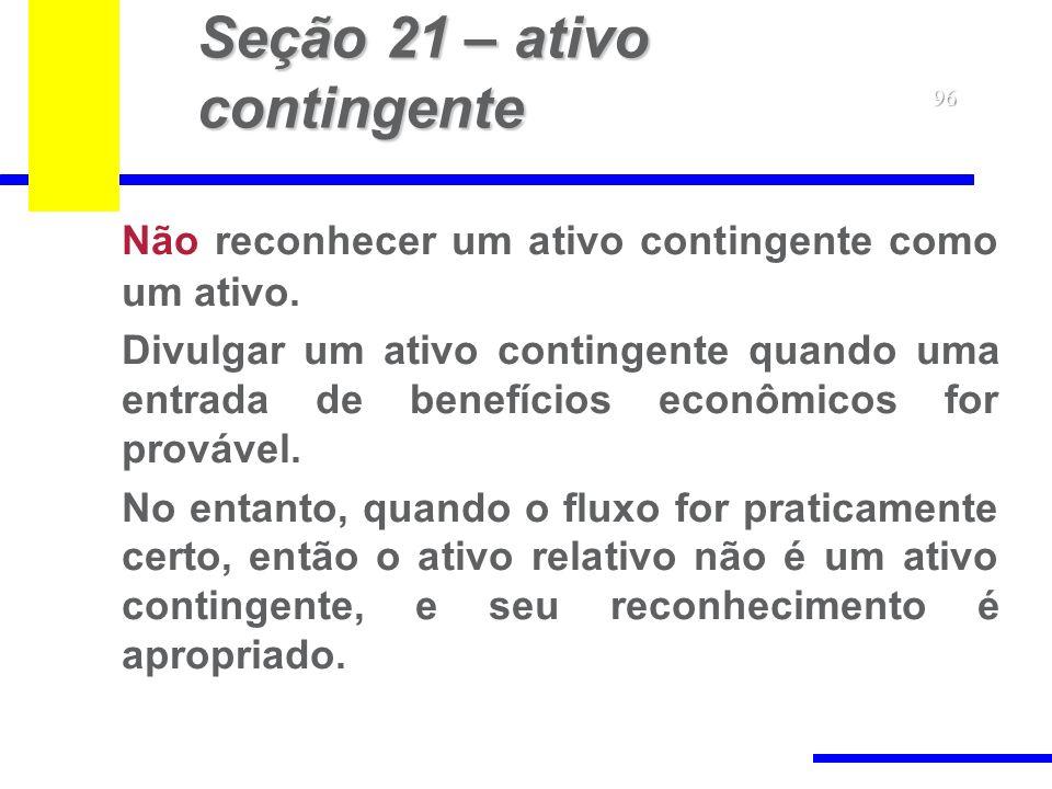 96 Seção 21 – ativo contingente Não reconhecer um ativo contingente como um ativo. Divulgar um ativo contingente quando uma entrada de benefícios econ