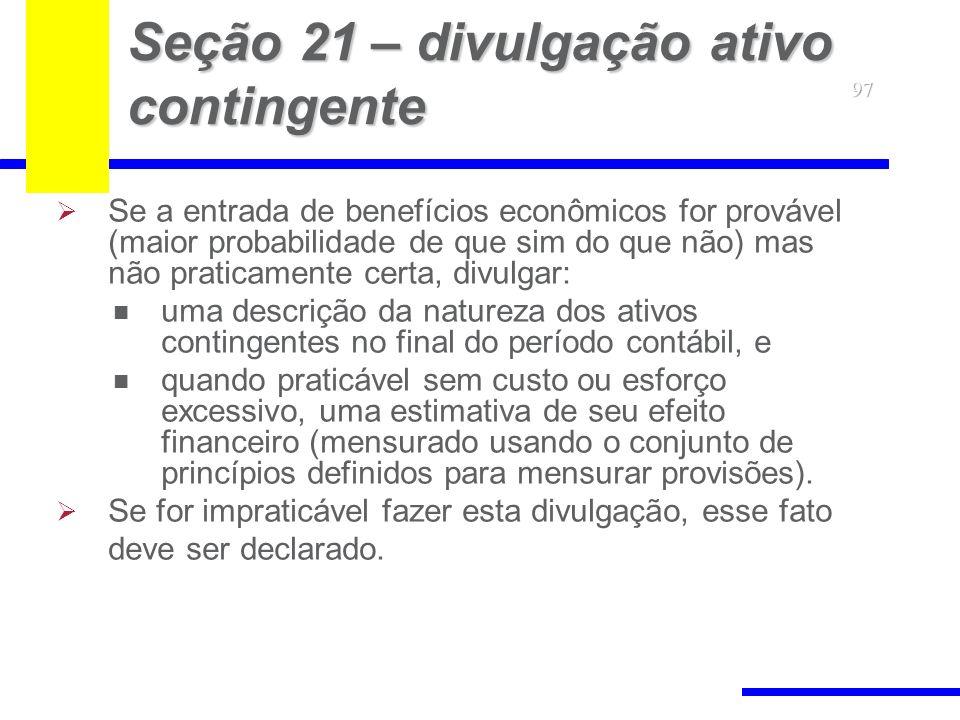 97 Seção 21 – divulgação ativo contingente Se a entrada de benefícios econômicos for provável (maior probabilidade de que sim do que não) mas não prat