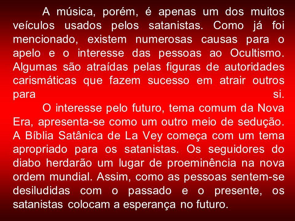 A música, porém, é apenas um dos muitos veículos usados pelos satanistas. Como já foi mencionado, existem numerosas causas para o apelo e o interesse