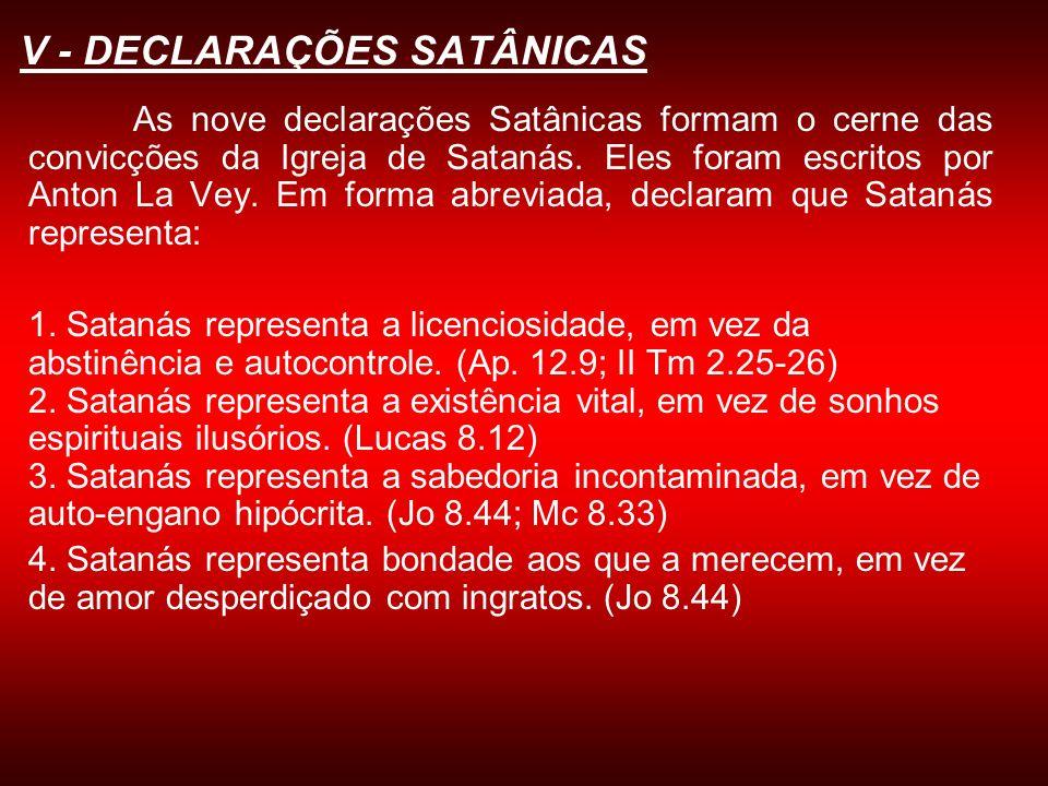 V - DECLARAÇÕES SATÂNICAS As nove declarações Satânicas formam o cerne das convicções da Igreja de Satanás. Eles foram escritos por Anton La Vey. Em f