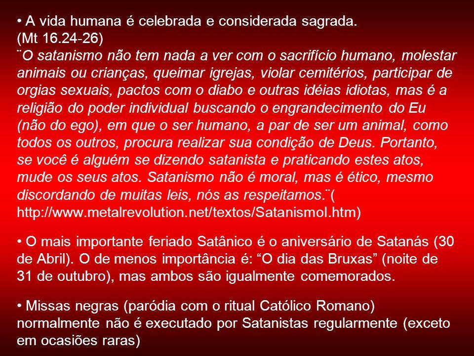 A vida humana é celebrada e considerada sagrada. (Mt 16.24-26) ¨O satanismo não tem nada a ver com o sacrifício humano, molestar animais ou crianças,
