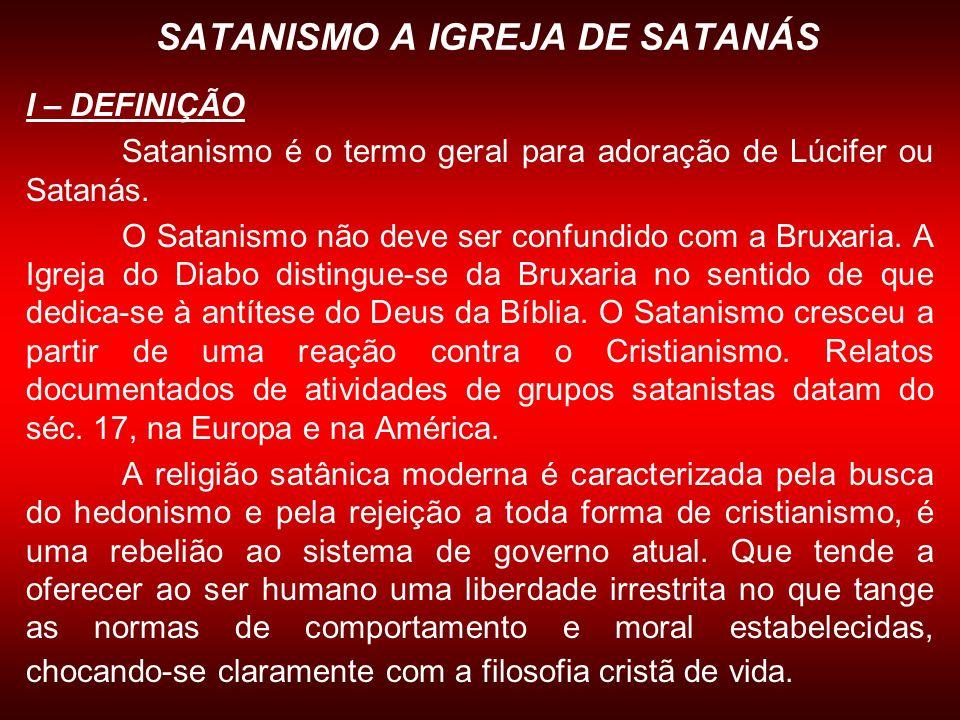 SATANISMO A IGREJA DE SATANÁS I – DEFINIÇÃO Satanismo é o termo geral para adoração de Lúcifer ou Satanás. O Satanismo não deve ser confundido com a B