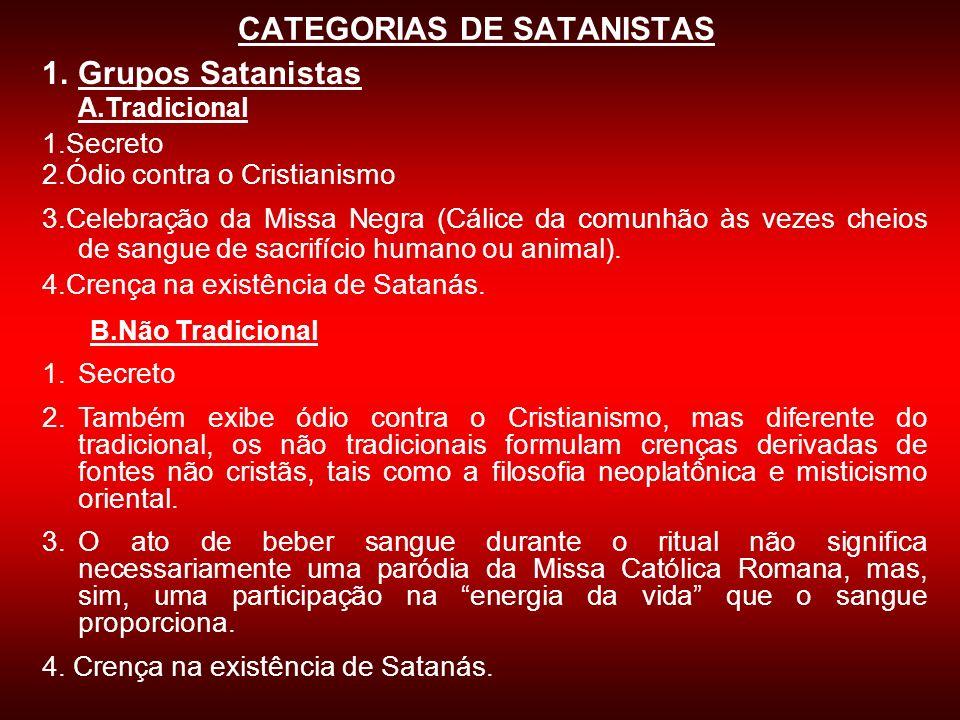 CATEGORIAS DE SATANISTAS 1.Grupos Satanistas A.Tradicional 1.Secreto 2.Ódio contra o Cristianismo 3.Celebração da Missa Negra (Cálice da comunhão às v