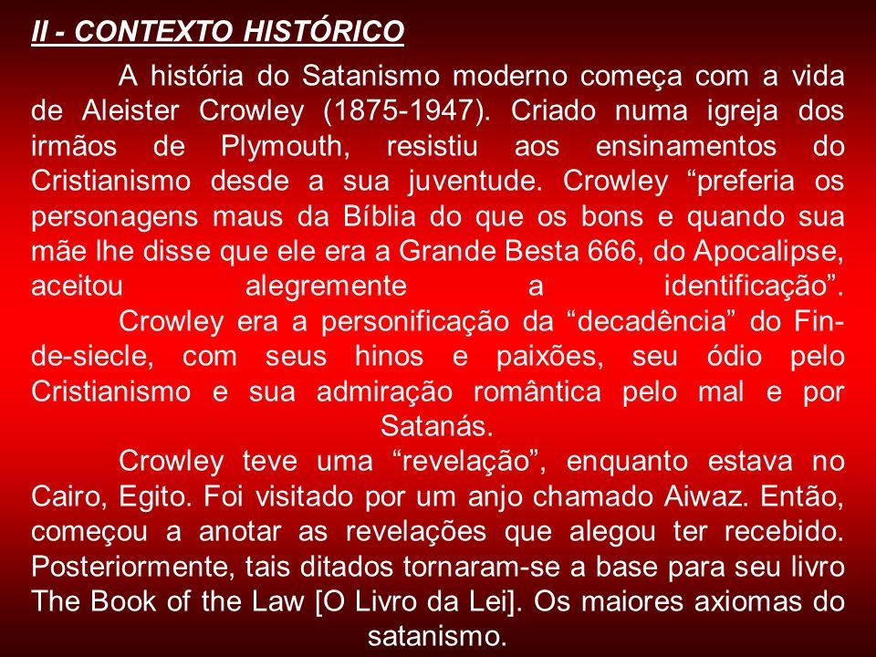 A história do Satanismo moderno começa com a vida de Aleister Crowley (1875-1947). Criado numa igreja dos irmãos de Plymouth, resistiu aos ensinamento