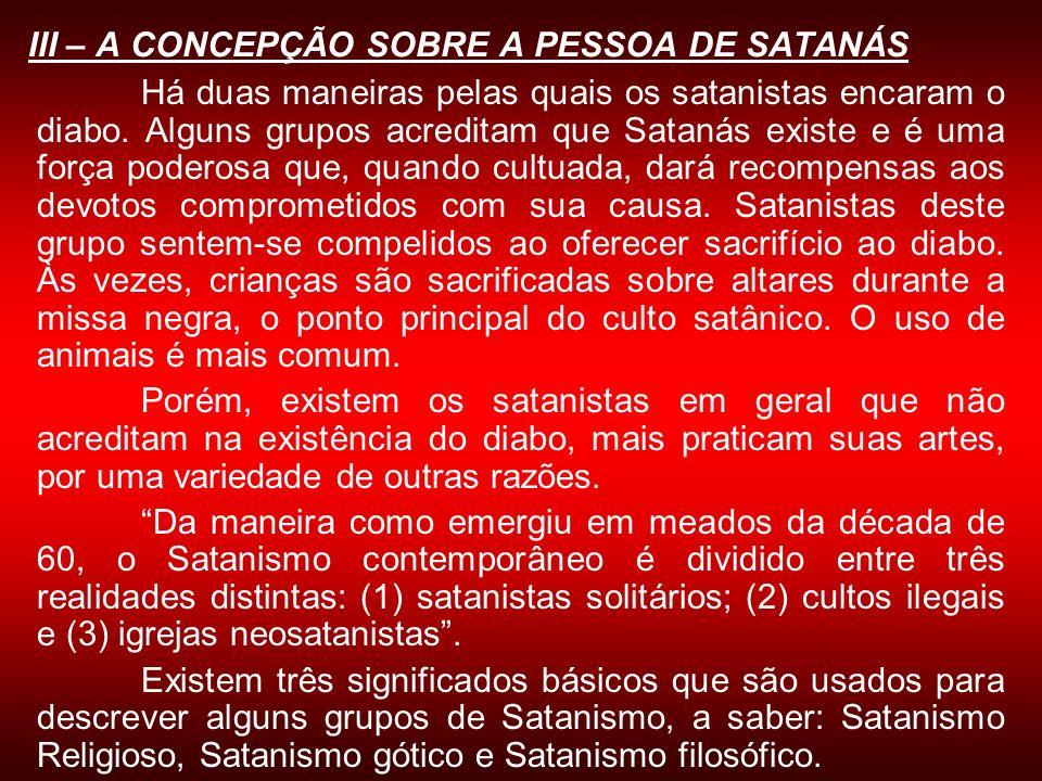 III – A CONCEPÇÃO SOBRE A PESSOA DE SATANÁS Há duas maneiras pelas quais os satanistas encaram o diabo. Alguns grupos acreditam que Satanás existe e é