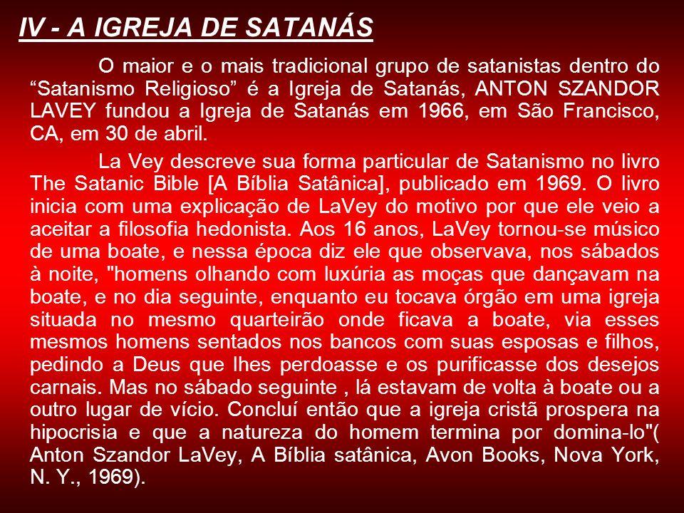 IV - A IGREJA DE SATANÁS O maior e o mais tradicional grupo de satanistas dentro do Satanismo Religioso é a Igreja de Satanás, ANTON SZANDOR LAVEY fun