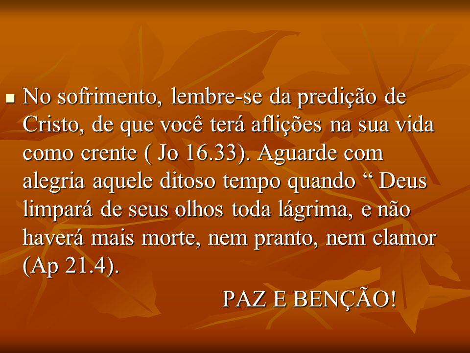 No sofrimento, lembre-se da predição de Cristo, de que você terá aflições na sua vida como crente ( Jo 16.33). Aguarde com alegria aquele ditoso tempo