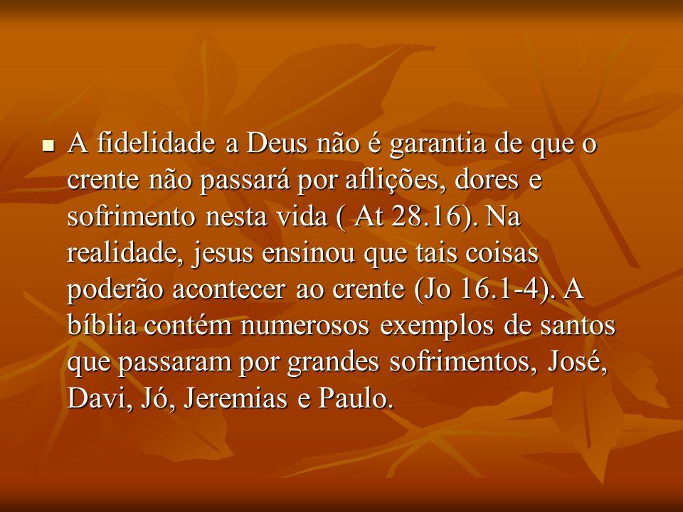 A fidelidade a Deus não é garantia de que o crente não passará por aflições, dores e sofrimento nesta vida ( At 28.16). Na realidade, jesus ensinou qu