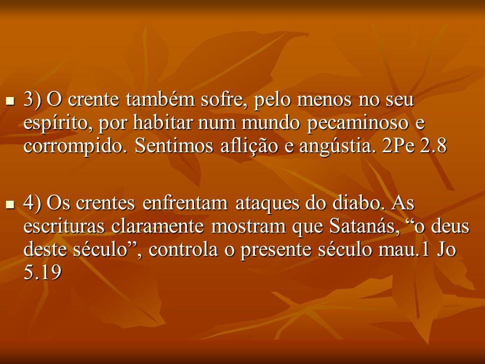 3) O crente também sofre, pelo menos no seu espírito, por habitar num mundo pecaminoso e corrompido. Sentimos aflição e angústia. 2Pe 2.8 3) O crente