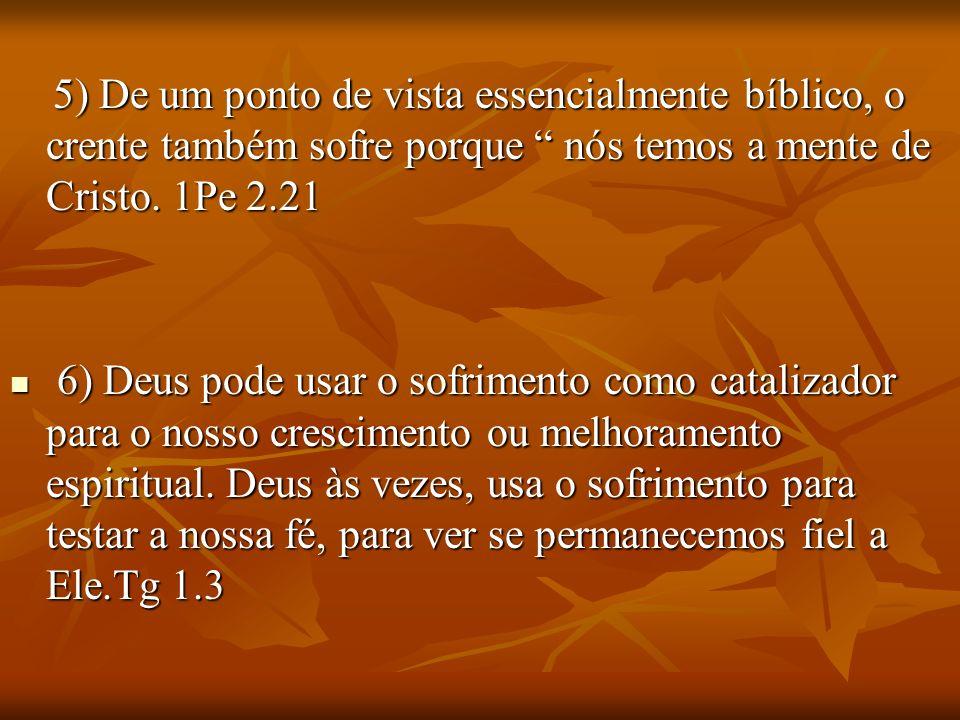 5) De um ponto de vista essencialmente bíblico, o crente também sofre porque nós temos a mente de Cristo. 1Pe 2.21 5) De um ponto de vista essencialme