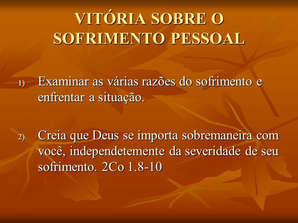 VITÓRIA SOBRE O SOFRIMENTO PESSOAL 1) Examinar as várias razões do sofrimento e enfrentar a situação. 2) Creia que Deus se importa sobremaneira com vo