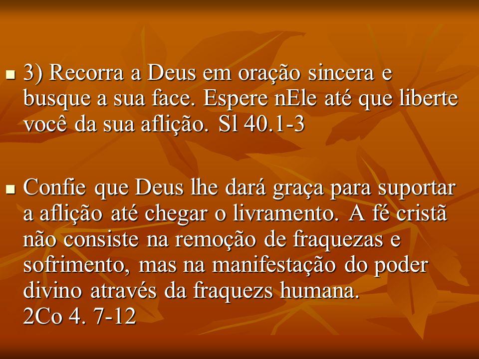 3) Recorra a Deus em oração sincera e busque a sua face. Espere nEle até que liberte você da sua aflição. Sl 40.1-3 3) Recorra a Deus em oração sincer
