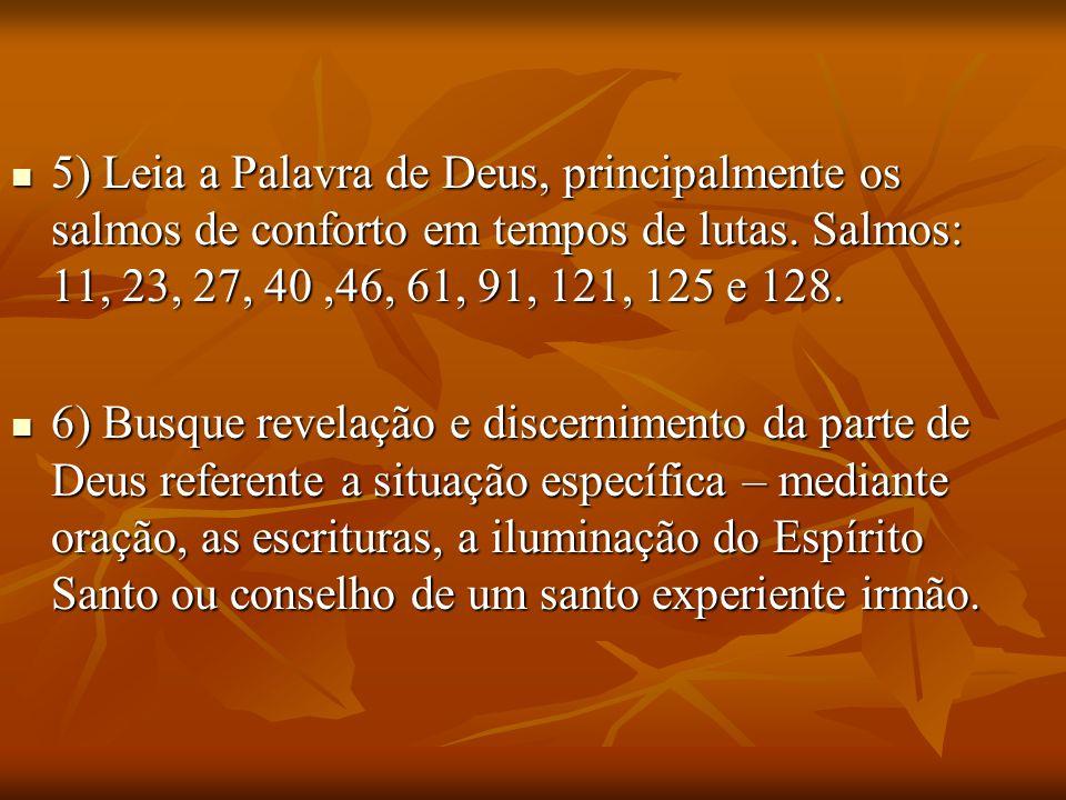5) Leia a Palavra de Deus, principalmente os salmos de conforto em tempos de lutas. Salmos: 11, 23, 27, 40,46, 61, 91, 121, 125 e 128. 5) Leia a Palav