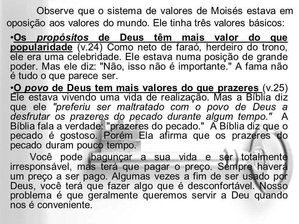 Observe que o sistema de valores de Moisés estava em oposição aos valores do mundo. Ele tinha três valores básicos: Os propósitos de Deus têm mais val