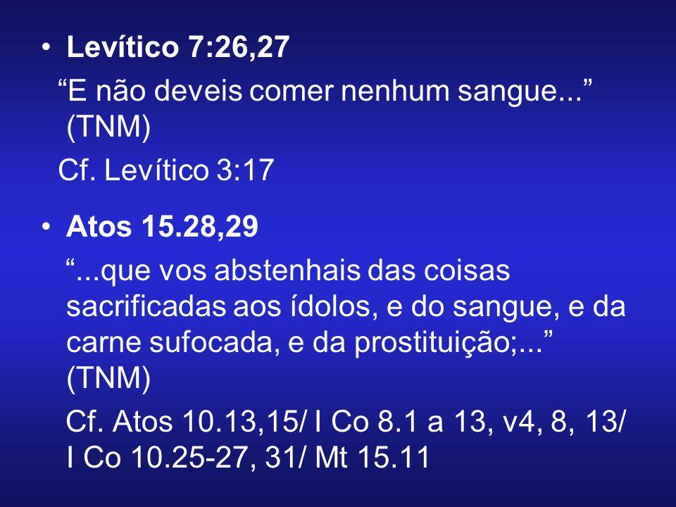 Levítico 7:26,27 E não deveis comer nenhum sangue... (TNM) Cf. Levítico 3:17 Atos 15.28,29...que vos abstenhais das coisas sacrificadas aos ídolos, e