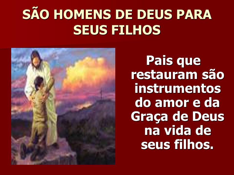SÃO HOMENS DE DEUS PARA SEUS FILHOS Pais que restauram são instrumentos do amor e da Graça de Deus na vida de seus filhos.