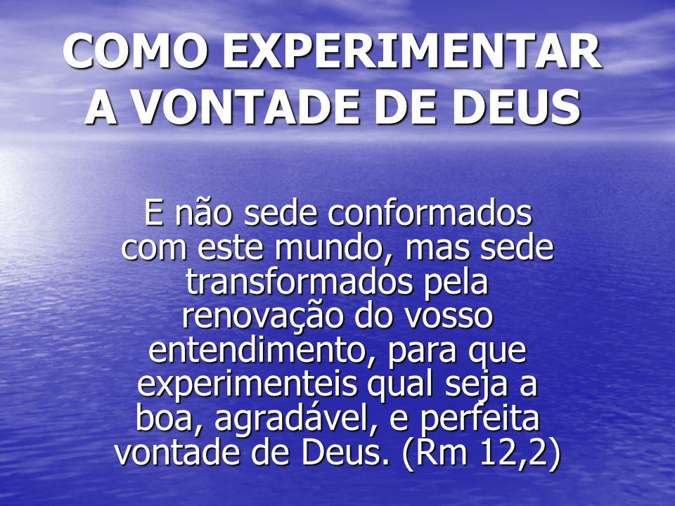 COMO EXPERIMENTAR A VONTADE DE DEUS E não sede conformados com este mundo, mas sede transformados pela renovação do vosso entendimento, para que exper