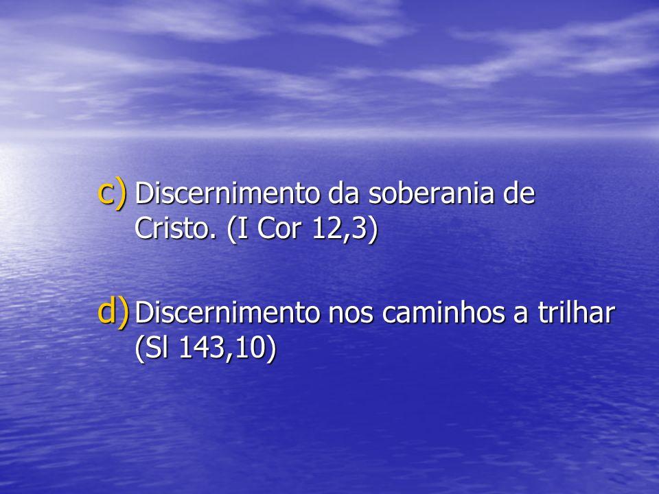 c) Discernimento da soberania de Cristo. (I Cor 12,3) d) Discernimento nos caminhos a trilhar (Sl 143,10)