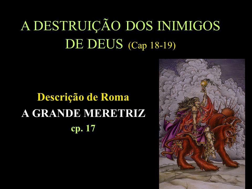 11 Descrição de Roma A GRANDE MERETRIZ cp. 17 A DESTRUIÇÃO DOS INIMIGOS DE DEUS (Cap 18-19)