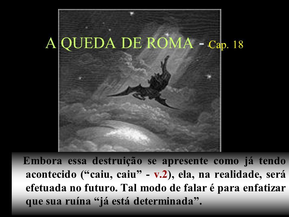 13 A QUEDA DE ROMA - Cap. 18 Embora essa destruição se apresente como já tendo acontecido (caiu, caiu - v.2), ela, na realidade, será efetuada no futu