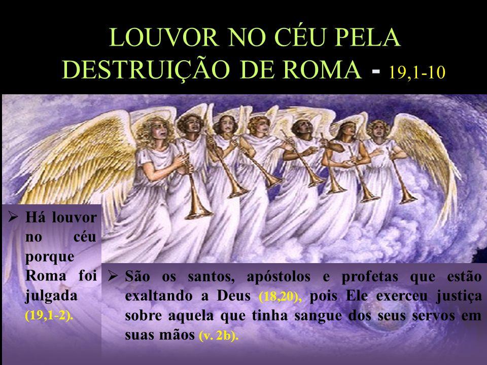 14 Há louvor no céu porque Roma foi julgada (19,1-2). LOUVOR NO CÉU PELA DESTRUIÇÃO DE ROMA - 19,1-10 São os santos, apóstolos e profetas que estão ex