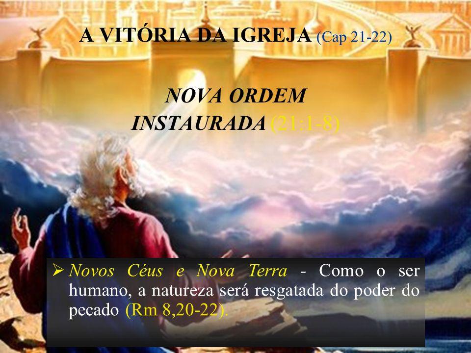 22 A VITÓRIA DA IGREJA (Cap 21-22) NOVA ORDEM INSTAURADA (21:1-8) Novos Céus e Nova Terra - Como o ser humano, a natureza será resgatada do poder do p