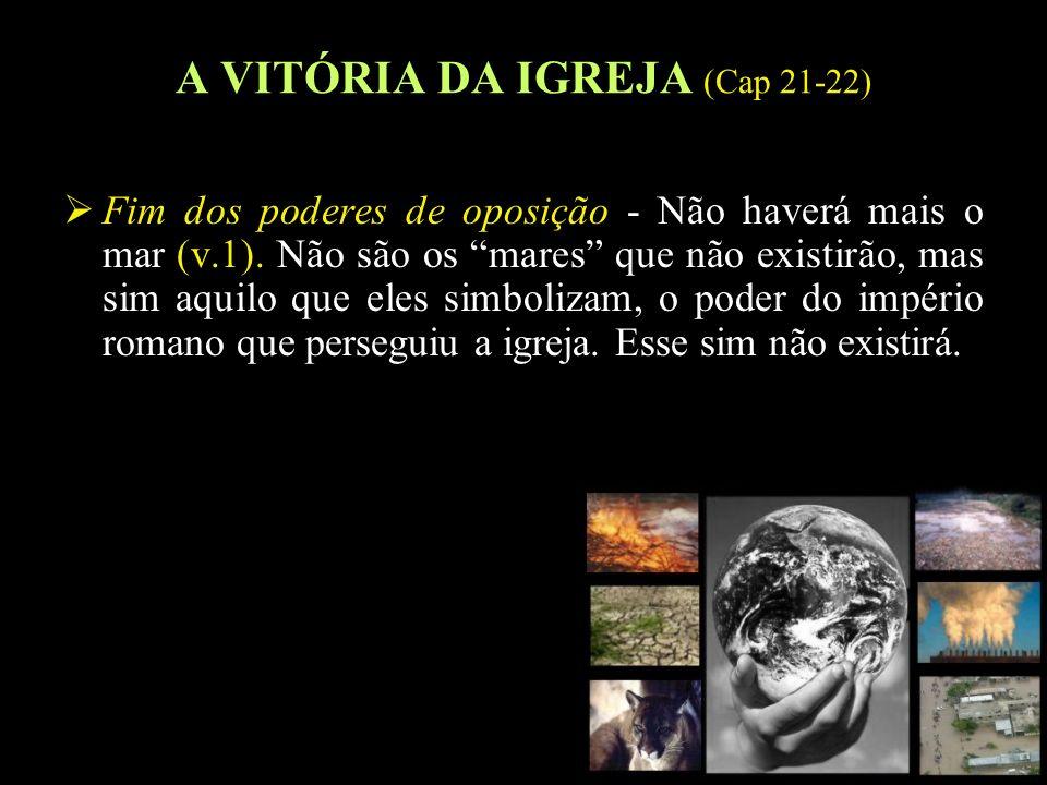 23 A VITÓRIA DA IGREJA (Cap 21-22) Fim dos poderes de oposição - Não haverá mais o mar (v.1). Não são os mares que não existirão, mas sim aquilo que e