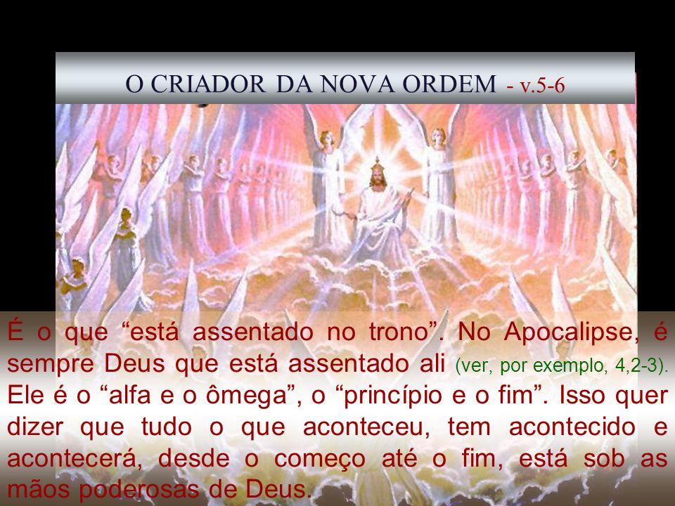 25 O CRIADOR DA NOVA ORDEM - v.5-6 É o que está assentado no trono. No Apocalipse, é sempre Deus que está assentado ali (ver, por exemplo, 4,2-3). Ele