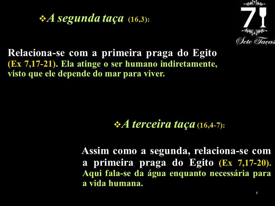 7 A segunda taça (16,3): Relaciona-se com a primeira praga do Egito (Ex 7,17-21). Ela atinge o ser humano indiretamente, visto que ele depende do mar