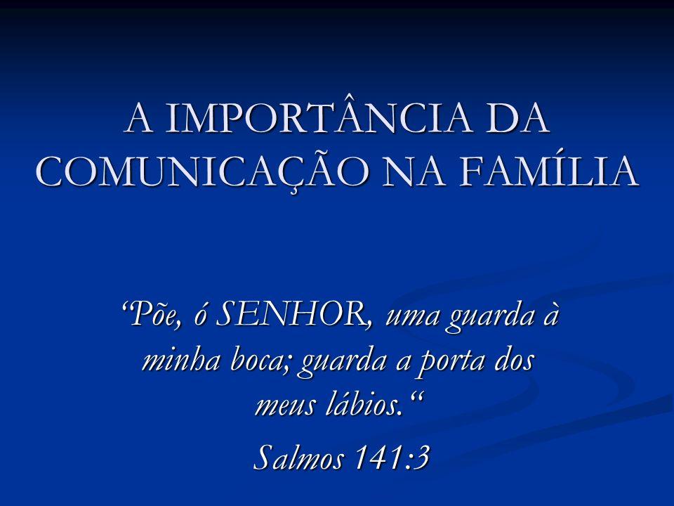 A IMPORTÂNCIA DA COMUNICAÇÃO NA FAMÍLIA Põe, ó SENHOR, uma guarda à minha boca; guarda a porta dos meus lábios. Salmos 141:3 Salmos 141:3