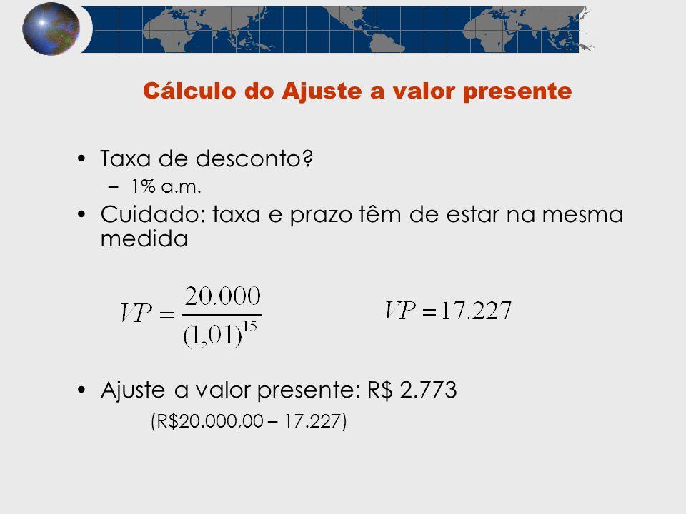 Cálculo do Ajuste a valor presente Taxa de desconto? –1% a.m. Cuidado: taxa e prazo têm de estar na mesma medida Ajuste a valor presente: R$ 2.773 (R$