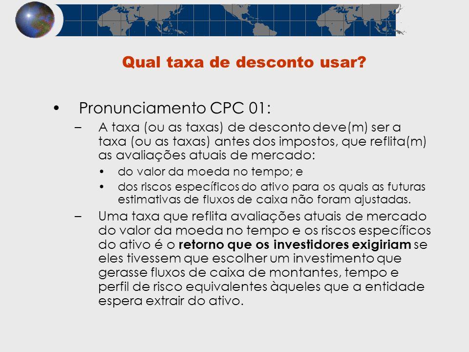 Qual taxa de desconto usar? Pronunciamento CPC 01: –A taxa (ou as taxas) de desconto deve(m) ser a taxa (ou as taxas) antes dos impostos, que reflita(