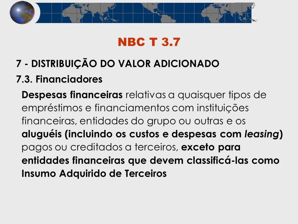 NBC T 3.7 7 - DISTRIBUIÇÃO DO VALOR ADICIONADO 7.3. Financiadores Despesas financeiras relativas a quaisquer tipos de empréstimos e financiamentos com
