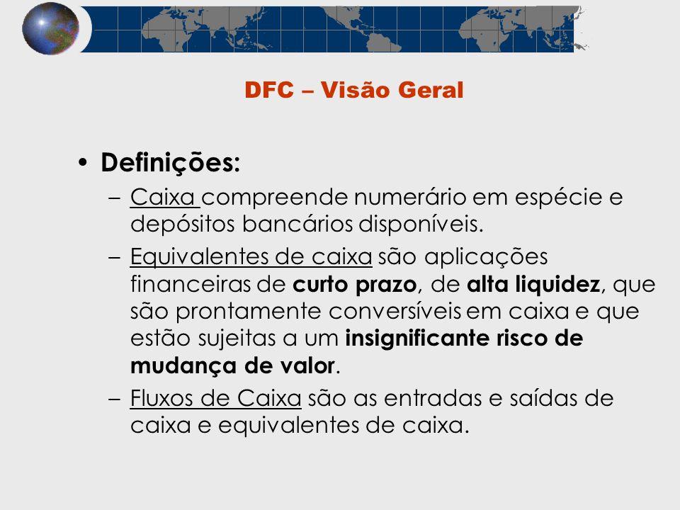 DFC – Visão Geral Definições: –Caixa compreende numerário em espécie e depósitos bancários disponíveis. –Equivalentes de caixa são aplicações financei
