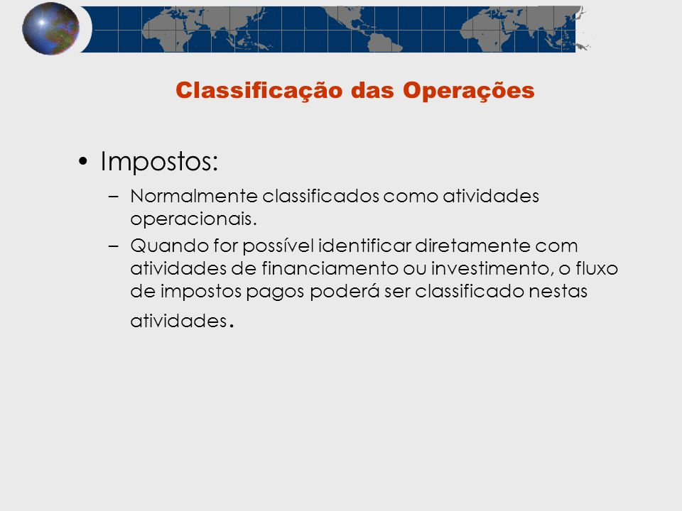 Classificação das Operações Impostos: –Normalmente classificados como atividades operacionais. –Quando for possível identificar diretamente com ativid