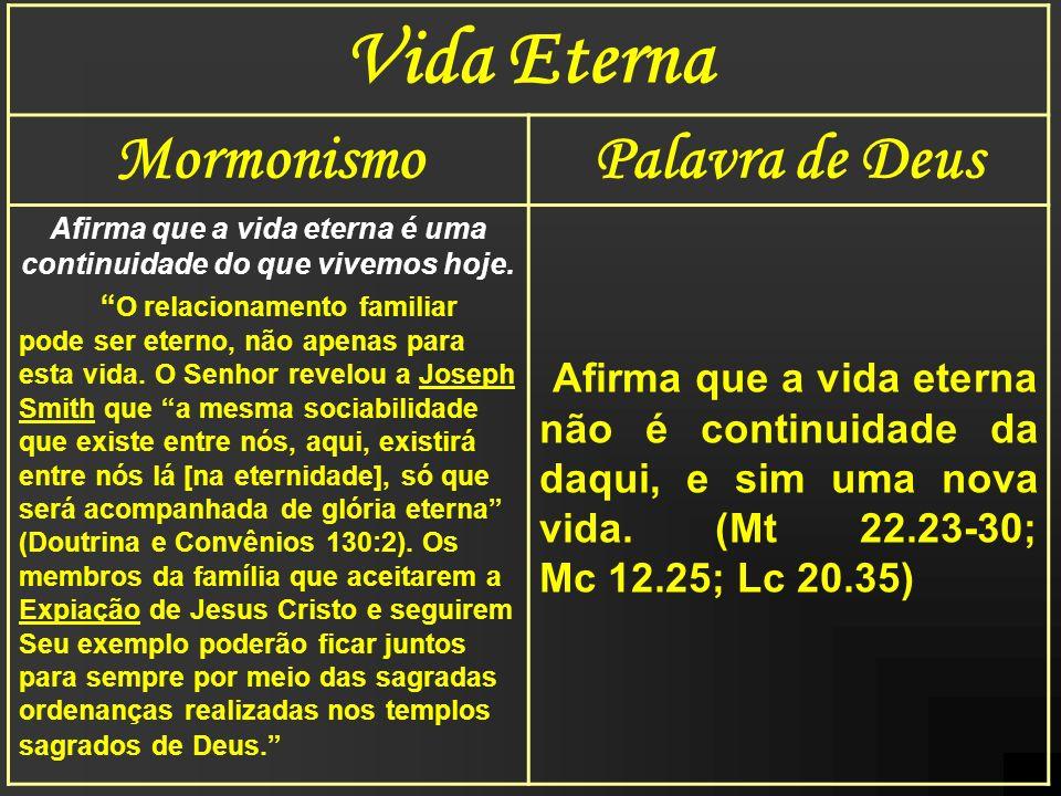 Vida Eterna MormonismoPalavra de Deus Afirma que a vida eterna é uma continuidade do que vivemos hoje. O relacionamento familiar pode ser eterno, não