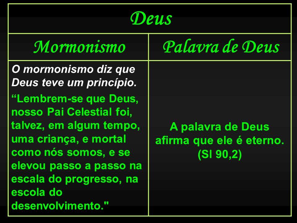 Deus MormonismoPalavra de Deus O mormonismo diz que Deus teve um princípio. Lembrem-se que Deus, nosso Pai Celestial foi, talvez, em algum tempo, uma