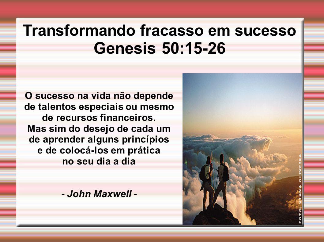 Transformando fracasso em sucesso Genesis 50:15-26 O sucesso na vida não depende de talentos especiais ou mesmo de recursos financeiros. Mas sim do de