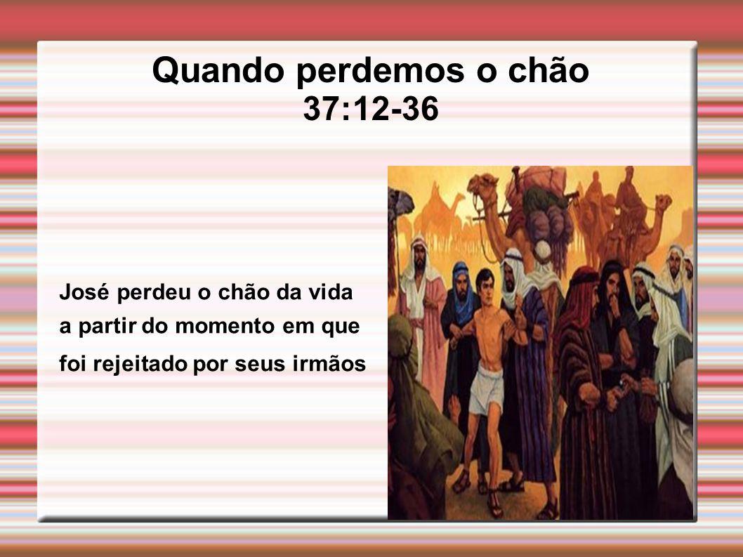 Quando perdemos o chão 37:12-36 José perdeu o chão da vida a partir do momento em que foi rejeitado por seus irmãos