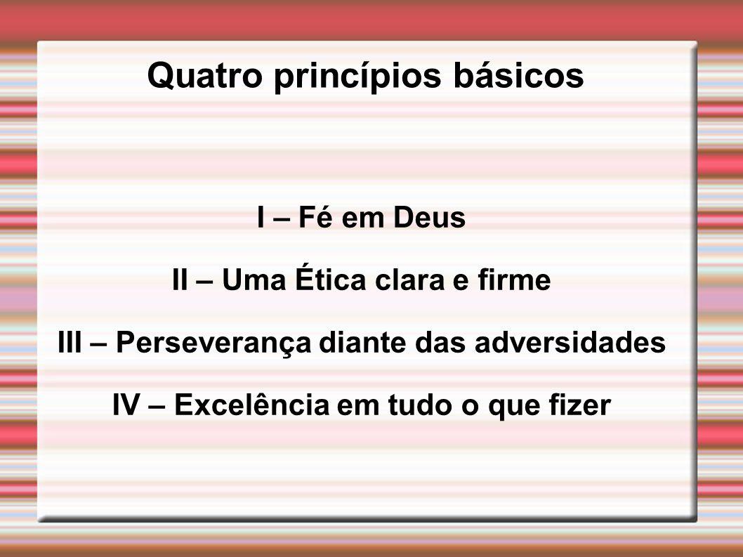 Quatro princípios básicos I – Fé em Deus II – Uma Ética clara e firme III – Perseverança diante das adversidades IV – Excelência em tudo o que fizer