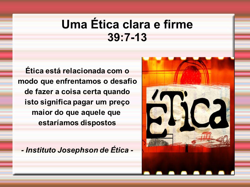 Uma Ética clara e firme 39:7-13 Ética está relacionada com o modo que enfrentamos o desafio de fazer a coisa certa quando isto significa pagar um preç