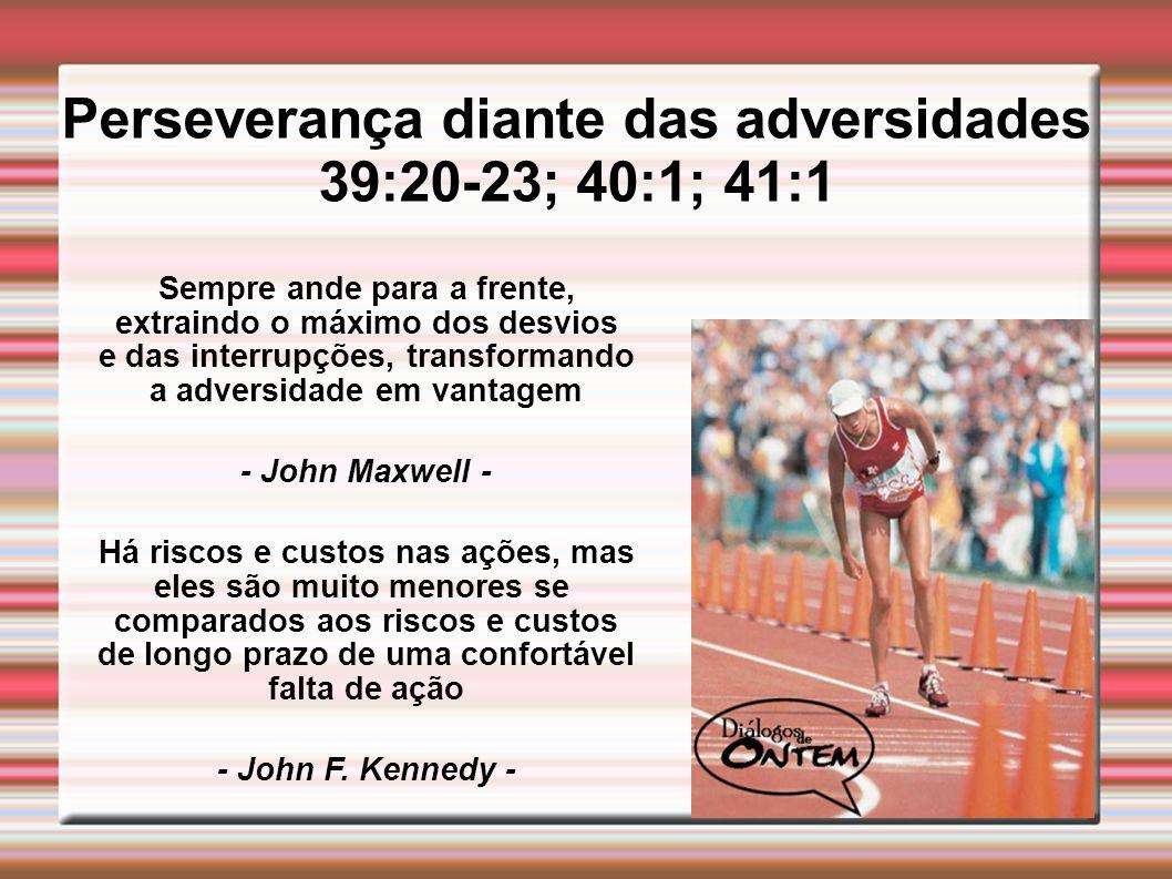 Perseverança diante das adversidades 39:20-23; 40:1; 41:1 Sempre ande para a frente, extraindo o máximo dos desvios e das interrupções, transformando