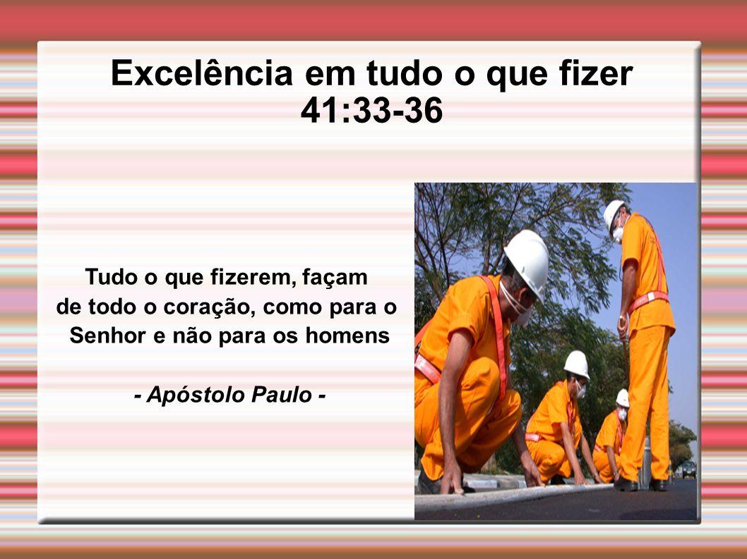 Excelência em tudo o que fizer 41:33-36 Tudo o que fizerem, façam de todo o coração, como para o Senhor e não para os homens - Apóstolo Paulo -