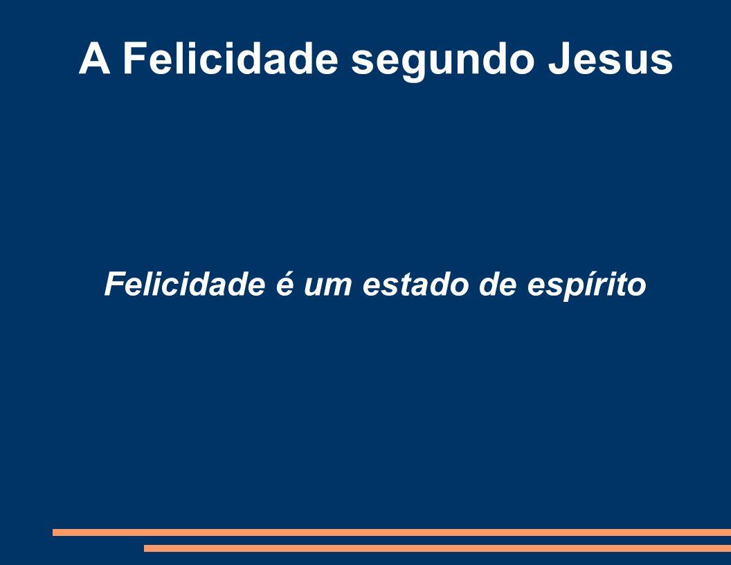 A Felicidade segundo Jesus Felicidade é um estado de espírito
