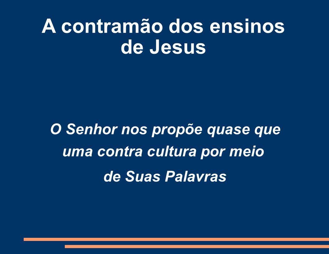A contramão dos ensinos de Jesus O Senhor nos propõe quase que uma contra cultura por meio de Suas Palavras