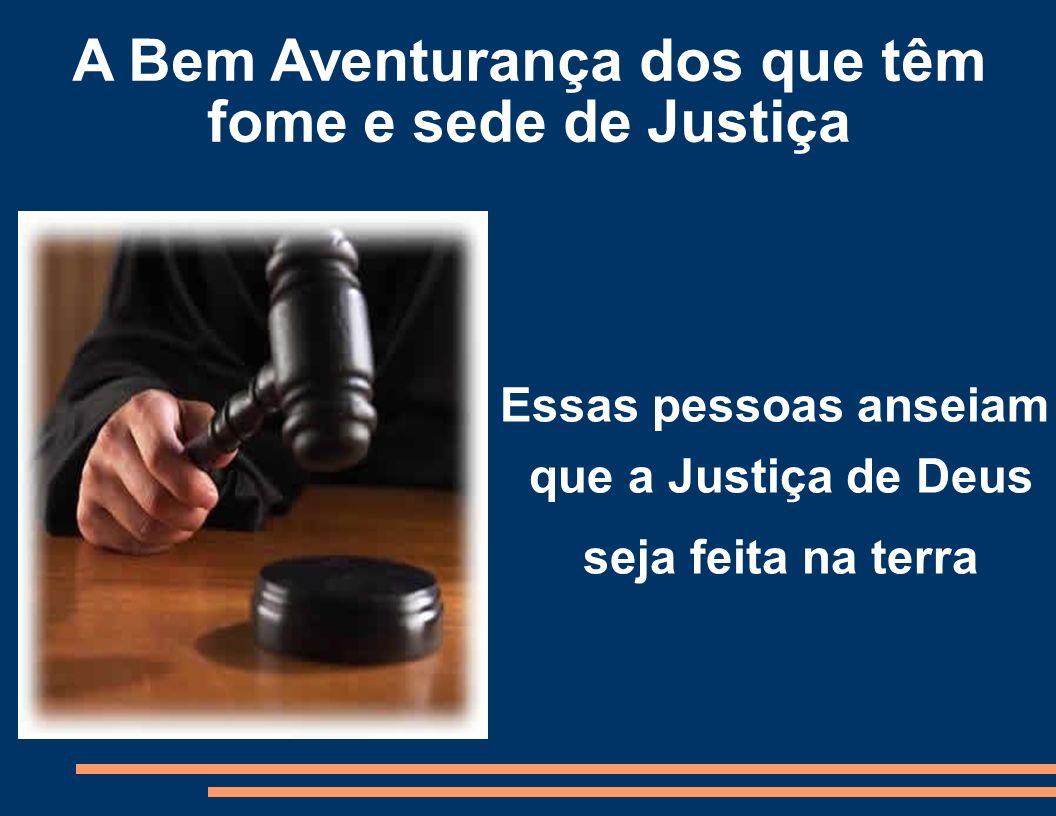 A Bem Aventurança dos que têm fome e sede de Justiça Essas pessoas anseiam que a Justiça de Deus seja feita na terra